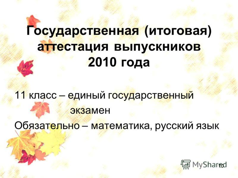 70 Государственная (итоговая) аттестация выпускников 2010 года 11 класс – единый государственный экзамен Обязательно – математика, русский язык