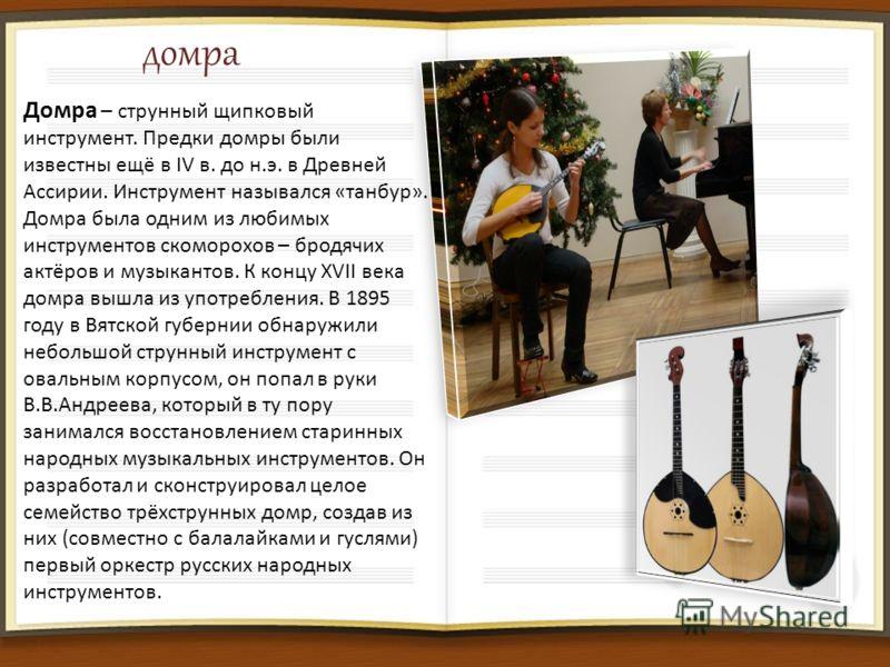 домра Домра – струнный щипковый инструмент. Предки домры были известны ещё в IV в. до н.э. в Древней Ассирии. Инструмент назывался «танбур». Домра была одним из любимых инструментов скоморохов – бродячих актёров и музыкантов. К концу XVII века домра