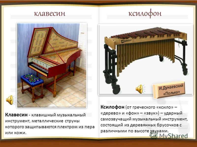 клавесин ксилофон Клавесин - клавишный музыкальный инструмент, металлические струны которого защипываются плектром из пера или кожи. Ксилофон (от греческого «ксило» – «дерево» и «фон» – «звук») – ударный самозвучащий музыкальный инструмент, состоящий