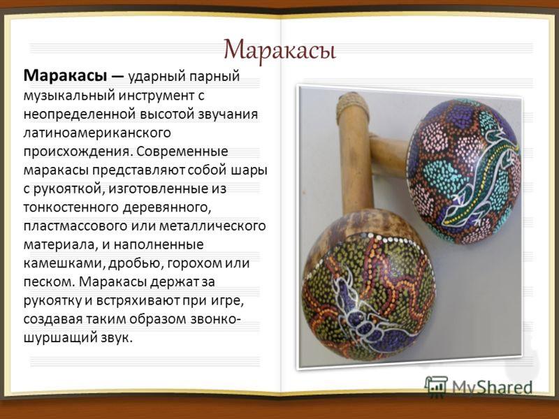 Маракасы Маракасы ударный парный музыкальный инструмент с неопределенной высотой звучания латиноамериканского происхождения. Современные маракасы представляют собой шары с рукояткой, изготовленные из тонкостенного деревянного, пластмассового или мета