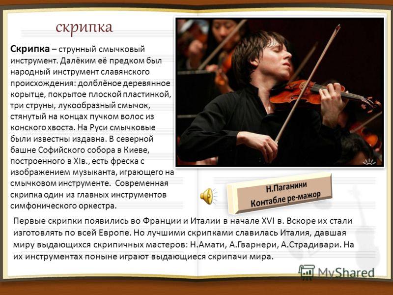 скрипка Скрипка – струнный смычковый инструмент. Далёким её предком был народный инструмент славянского происхождения: долблёное деревянное корытце, покрытое плоской пластинкой, три струны, лукообразный смычок, стянутый на концах пучком волос из конс