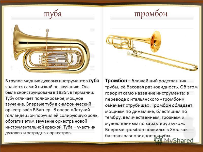 тубатромбон В группе медных духовых инструментов туба является самой низкой по звучанию. Она была сконструирована в 1835г. в Германии. Тубу отличает полнокровное, мощное звучание. Впервые тубу в симфонический оркестр ввёл Р.Вагнер. В опере «Летучий г