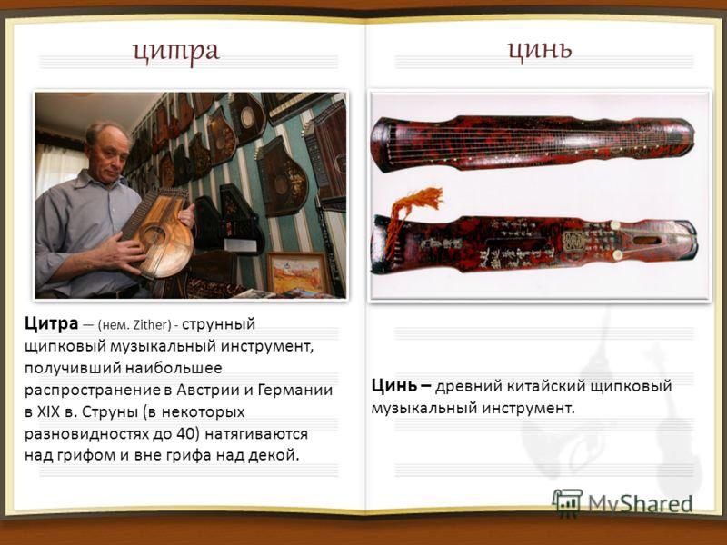 цитра Цитра (нем. Zither) - струнный щипковый музыкальный инструмент, получивший наибольшее распространение в Австрии и Германии в XIX в. Струны (в некоторых разновидностях до 40) натягиваются над грифом и вне грифа над декой. цинь Цинь – древний кит