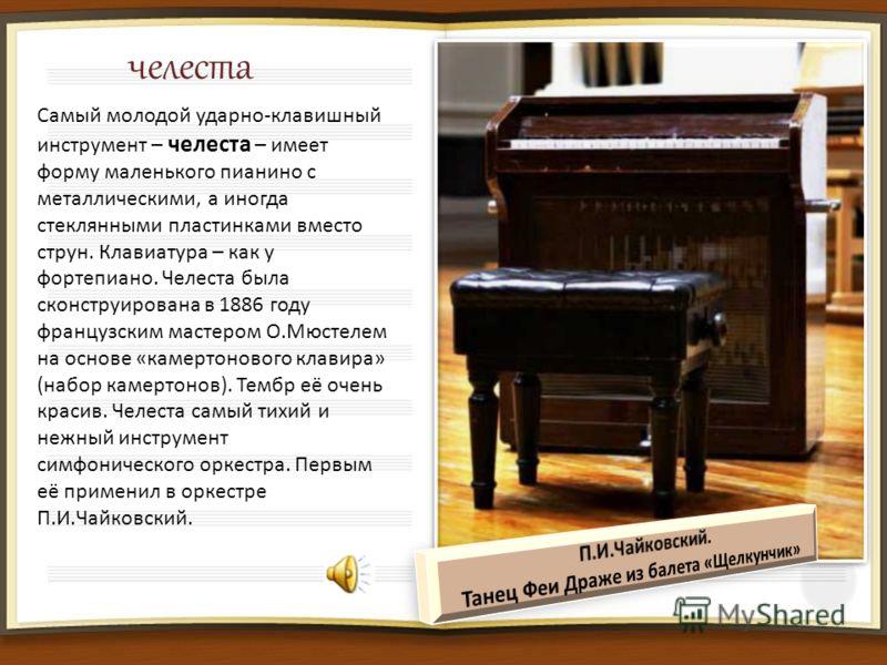 челеста Самый молодой ударно-клавишный инструмент – челеста – имеет форму маленького пианино с металлическими, а иногда стеклянными пластинками вместо струн. Клавиатура – как у фортепиано. Челеста была сконструирована в 1886 году французским мастером