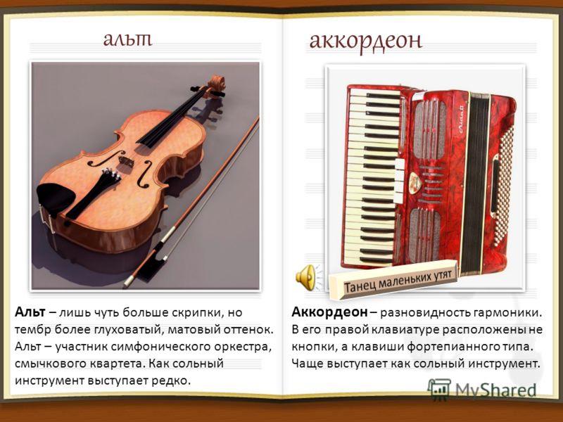 альт Альт – лишь чуть больше скрипки, но тембр более глуховатый, матовый оттенок. Альт – участник симфонического оркестра, смычкового квартета. Как сольный инструмент выступает редко. аккордеон Аккордеон – разновидность гармоники. В его правой клавиа
