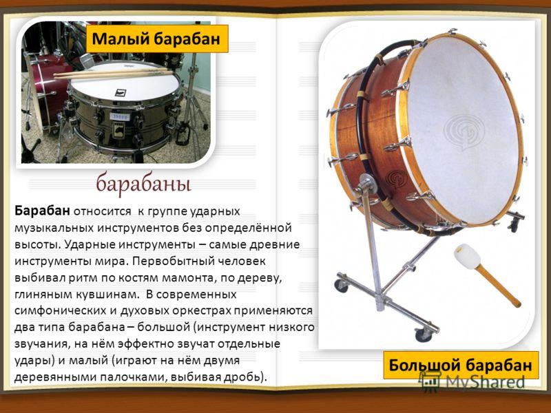 барабаны Барабан относится к группе ударных музыкальных инструментов без определённой высоты. Ударные инструменты – самые древние инструменты мира. Первобытный человек выбивал ритм по костям мамонта, по дереву, глиняным кувшинам. В современных симфон