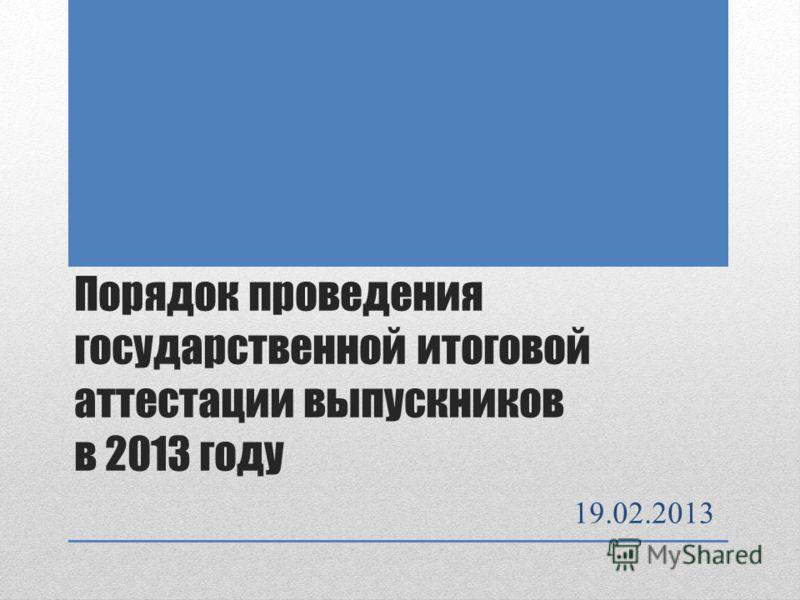 Порядок проведения государственной итоговой аттестации выпускников в 2013 году 19.02.2013