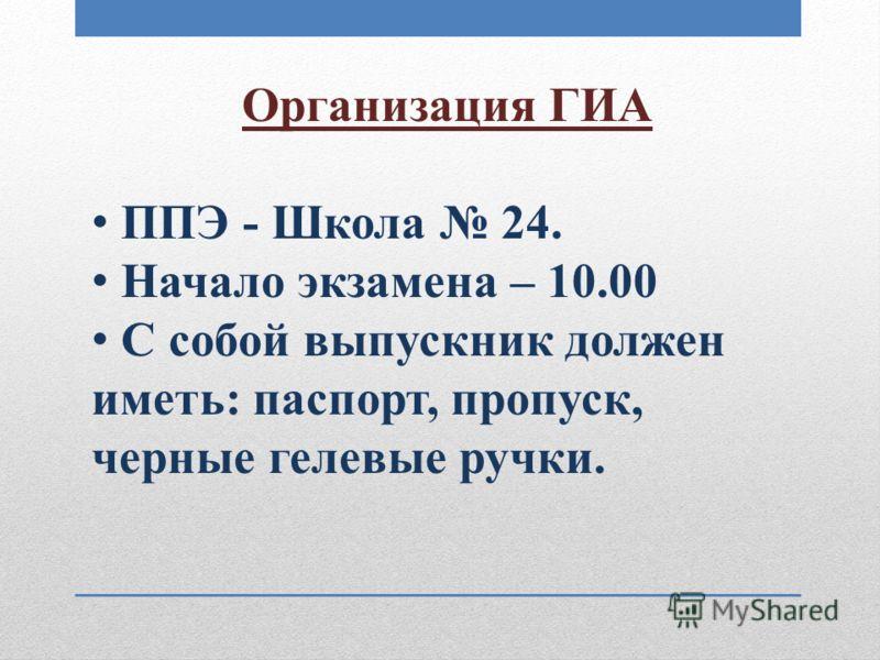Организация ГИА ППЭ - Школа 24. Начало экзамена – 10.00 С собой выпускник должен иметь: паспорт, пропуск, черные гелевые ручки.