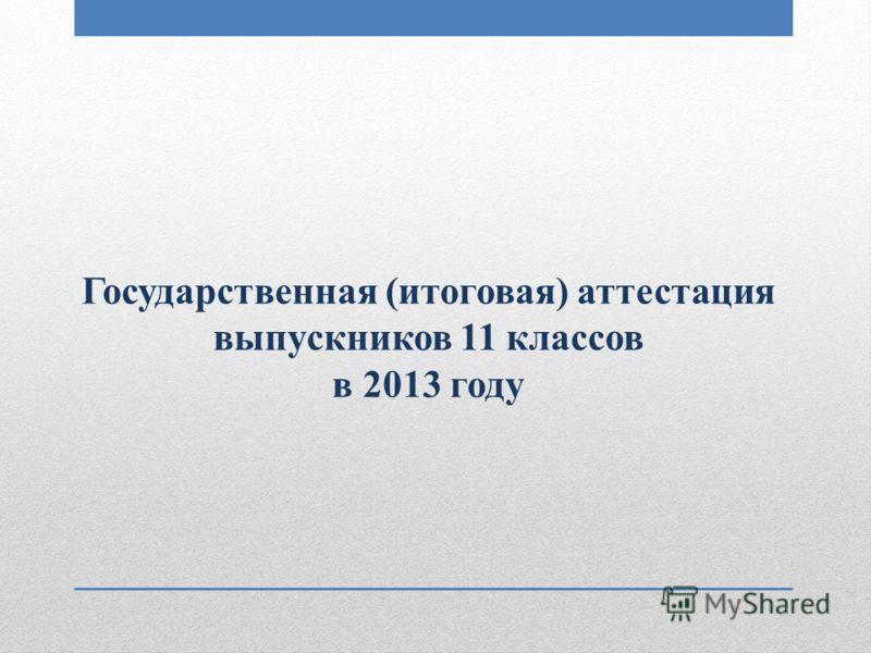 Государственная (итоговая) аттестация выпускников 11 классов в 2013 году
