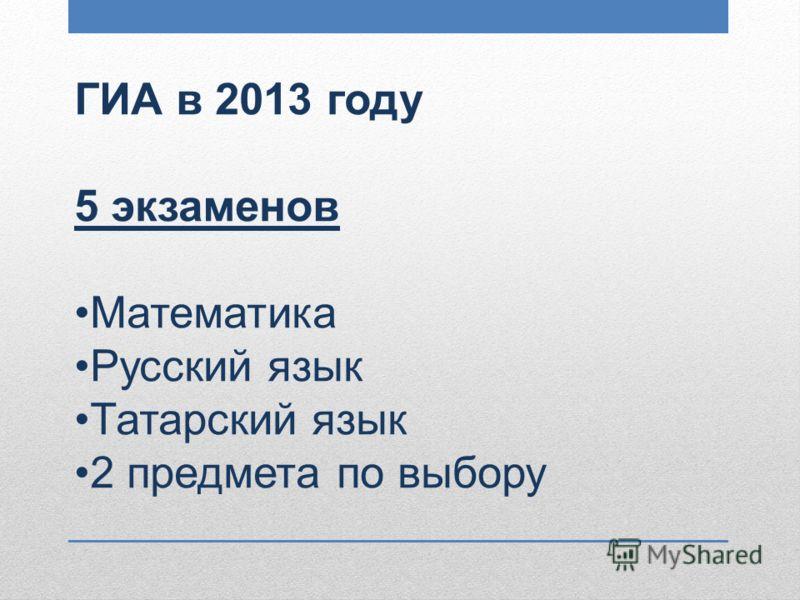 ГИА в 2013 году 5 экзаменов Математика Русский язык Татарский язык 2 предмета по выбору