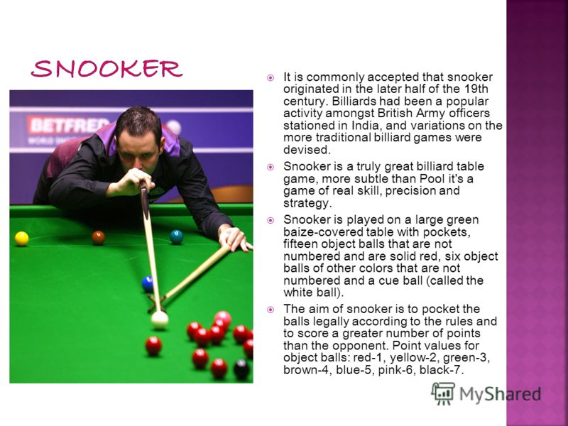 It is commonly accepted that snooker originated in the later half of the 19th century. Billiards had been a popular activity amongst British Army officers stationed in India, and variations on the more traditional billiard games were devised. Snooker