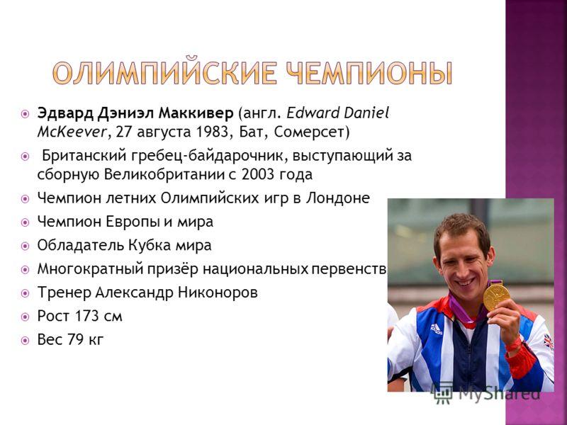 Эдвард Дэниэл Маккивер (англ. Edward Daniel McKeever, 27 августа 1983, Бат, Сомерсет) Британский гребец-байдарочник, выступающий за сборную Великобритании с 2003 года Чемпион летних Олимпийских игр в Лондоне Чемпион Европы и мира Обладатель Кубка мир