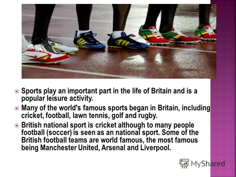 Sports play an important part in the life of Britain and is a popular leisure activity. Many of the world's famous sports began in Britain, including cricket, football, lawn tennis, golf and rugby. British national sport is cricket although to many p