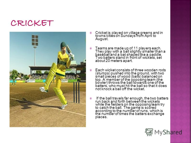 Cricket is played on village greens and in towns/cities on Sundays from April to August. Teams are made up of 11 players each. They play with a ball slightly smaller than a baseball and a bat shaped like a paddle. Two batters stand in front of wicket