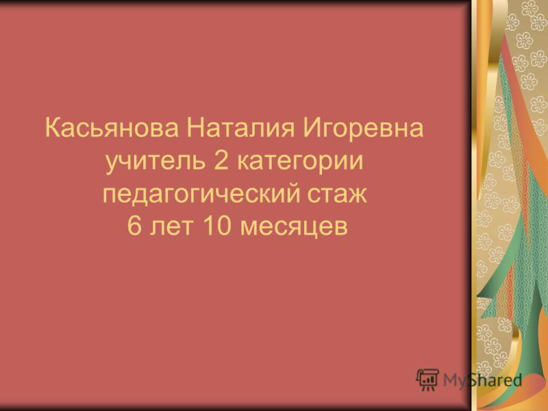 Касьянова Наталия Игоревна учитель 2 категории педагогический стаж 6 лет 10 месяцев