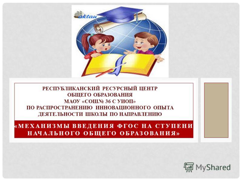 «МЕХАНИЗМЫ ВВЕДЕНИЯ ФГОС НА СТУПЕНИ НАЧАЛЬНОГО ОБЩЕГО ОБРАЗОВАНИЯ» РЕСПУБЛИКАНСКИЙ РЕСУРСНЫЙ ЦЕНТР ОБЩЕГО ОБРАЗОВАНИЯ МАОУ «СОШ 36 С УИОП» ПО РАСПРОСТРАНЕНИЮ ИННОВАЦИОННОГО ОПЫТА ДЕЯТЕЛЬНОСТИ ШКОЛЫ ПО НАПРАВЛЕНИЮ