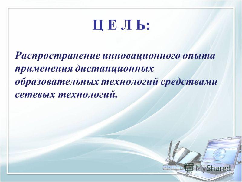 Ц Е Л Ь: Распространение инновационного опыта применения дистанционных образовательных технологий средствами сетевых технологий.