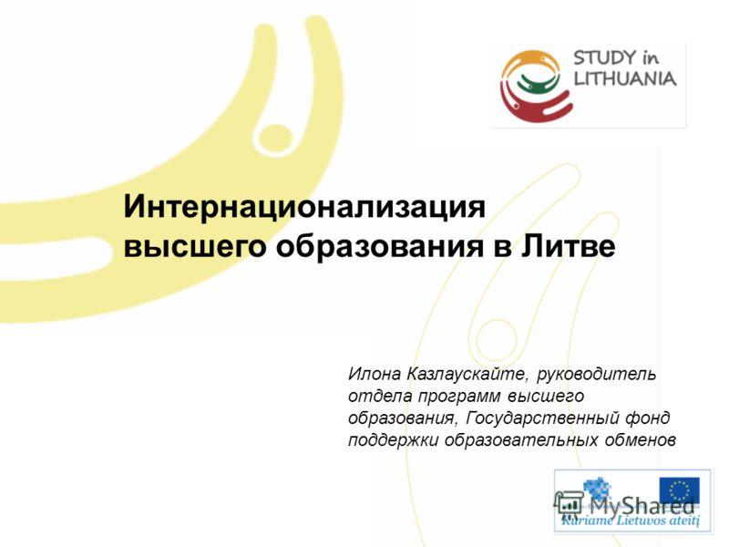 Интернационализация высшего образования в Литве Илона Казлаускайте, руководитель отдела программ высшего образования, Государственный фонд поддержки образовательных обменов