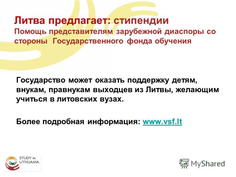 Государство может оказать поддержку детям, внукам, правнукам выходцев из Литвы, желающим учиться в литовских вузах. Более подробная информация: www.vsf.ltwww.vsf.lt Литва предлагает: стипендии Помощь представителям зарубежной диаспоры со стороны Госу