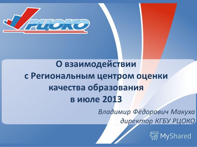 О взаимодействии с Региональным центром оценки качества образования в июле 2013 Владимир Фёдорович Макуха директор КГБУ РЦОКО