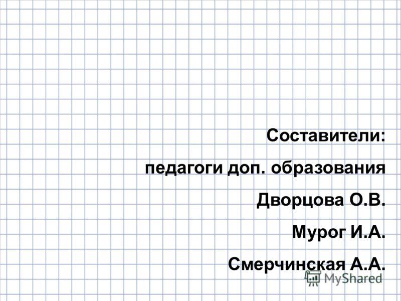 Составители: педагоги доп. образования Дворцова О.В. Мурог И.А. Смерчинская А.А.
