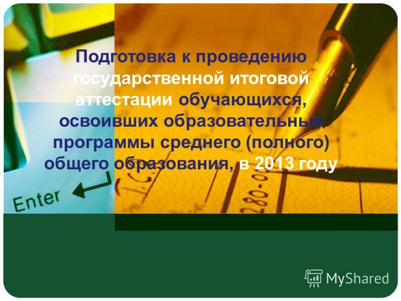 Подготовка к проведению государственной итоговой аттестации обучающихся, освоивших образовательные программы среднего (полного) общего образования, в 2013 году