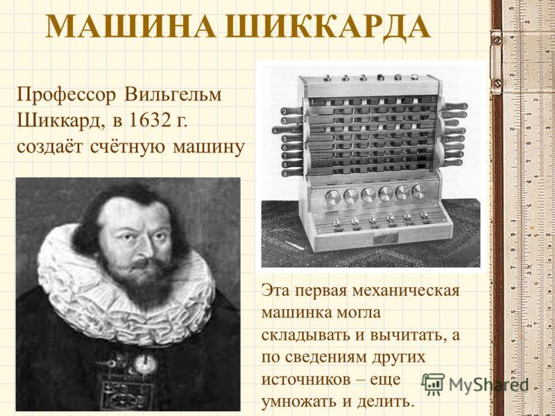 МАШИНА ШИККАРДА Профессор Вильгельм Шиккард, в 1632 г. создаёт счётную машину Эта первая механическая машинка могла складывать и вычитать, а по сведениям других источников – еще умножать и делить.
