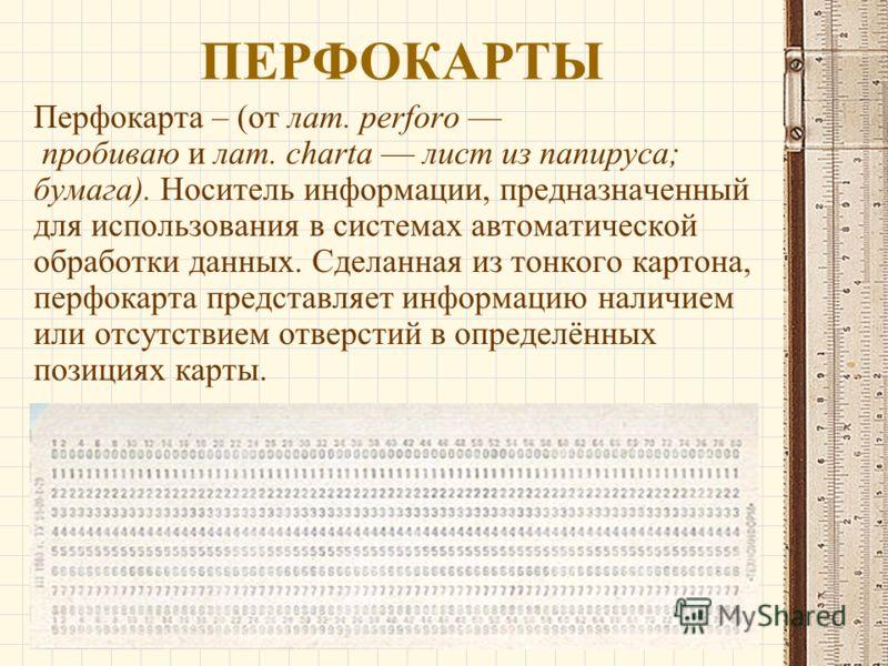 ПЕРФОКАРТЫ Перфокарта – (от лат. perforo пробиваю и лат. charta лист из папируса; бумага). Носитель информации, предназначенный для использования в системах автоматической обработки данных. Сделанная из тонкого картона, перфокарта представляет информ