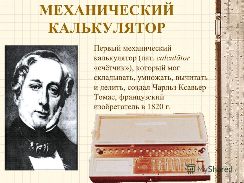 МЕХАНИЧЕСКИЙ КАЛЬКУЛЯТОР Первый механический калькулятор (лат. calculātor «счётчик»), который мог складывать, умножать, вычитать и делить, создал Чарльз Ксавьер Томас, французский изобретатель в 1820 г.
