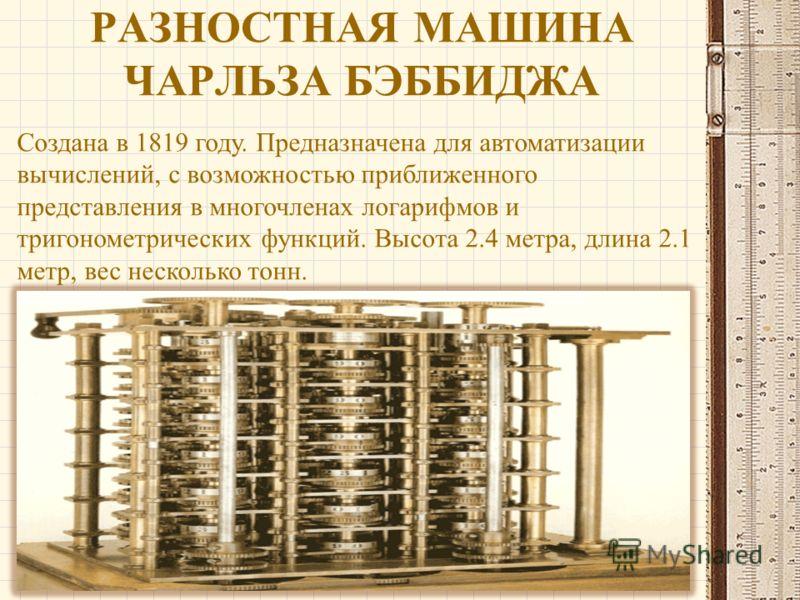 РАЗНОСТНАЯ МАШИНА ЧАРЛЬЗА БЭББИДЖА Создана в 1819 году. Предназначена для автоматизации вычислений, с возможностью приближенного представления в многочленах логарифмов и тригонометрических функций. Высота 2.4 метра, длина 2.1 метр, вес несколько тонн