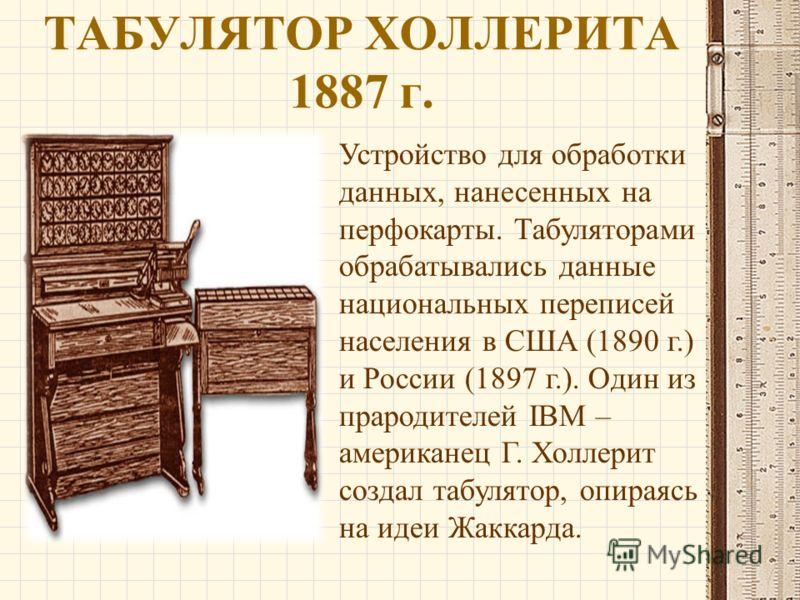 ТАБУЛЯТОР ХОЛЛЕРИТА 1887 г. Устройство для обработки данных, нанесенных на перфокарты. Табуляторами обрабатывались данные национальных переписей населения в США (1890 г.) и России (1897 г.). Один из прародителей IBM – американец Г. Холлерит создал та