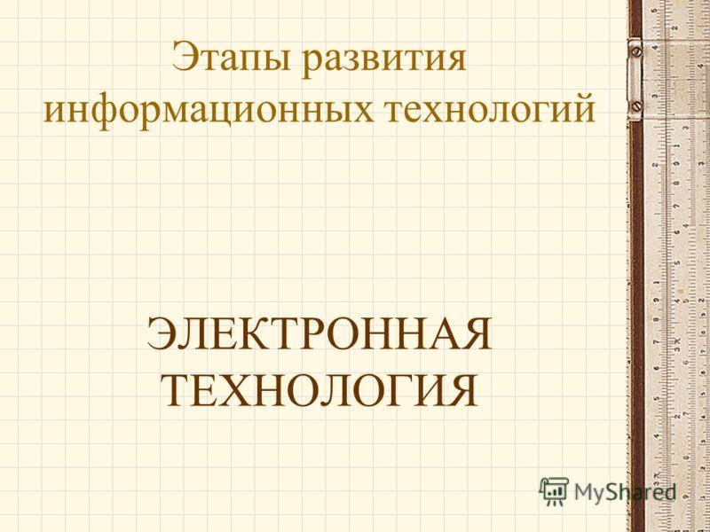 Этапы развития информационных технологий ЭЛЕКТРОННАЯ ТЕХНОЛОГИЯ