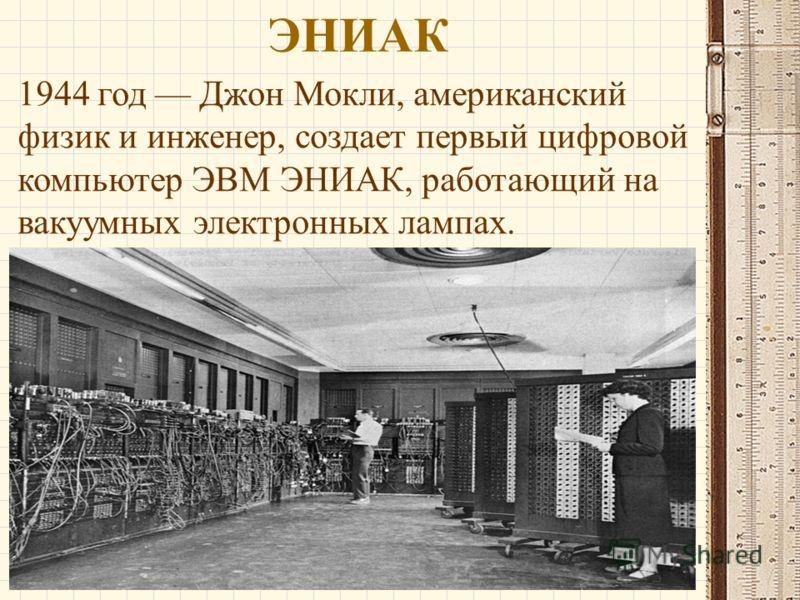 ЭНИАК 1944 год Джон Мокли, американский физик и инженер, создает первый цифровой компьютер ЭВМ ЭНИАК, работающий на вакуумных электронных лампах.
