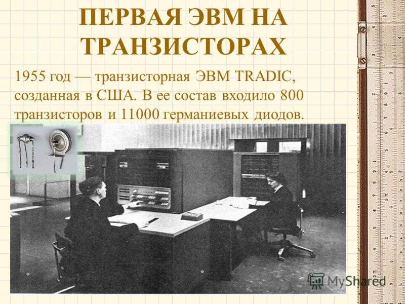 ПЕРВАЯ ЭВМ НА ТРАНЗИСТОРАХ 1955 год транзисторная ЭВМ TRADIC, созданная в США. В ее состав входило 800 транзисторов и 11000 германиевых диодов.