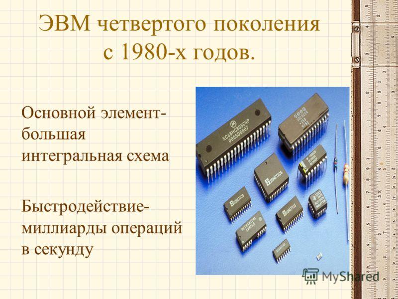 ЭВМ четвертого поколения с 1980-х годов. Основной элемент- большая интегральная схема Быстродействие- миллиарды операций в секунду