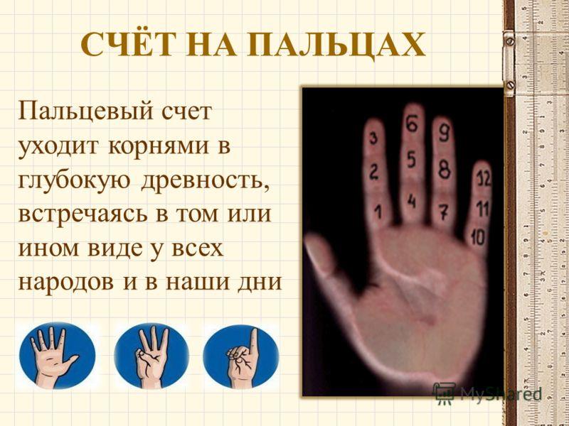 СЧЁТ НА ПАЛЬЦАХ Пальцевый счет уходит корнями в глубокую древность, встречаясь в том или ином виде у всех народов и в наши дни