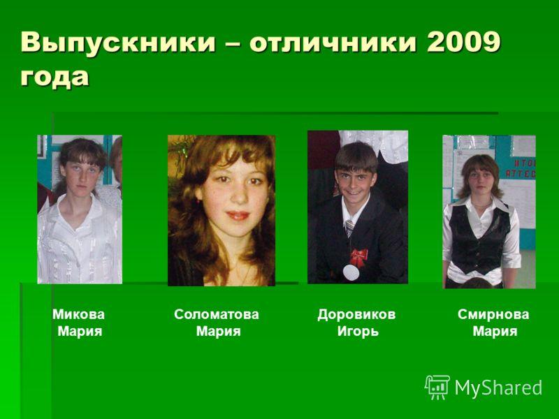 Выпускники – отличники 2009 года Микова Мария Соломатова Мария Доровиков Игорь Смирнова Мария