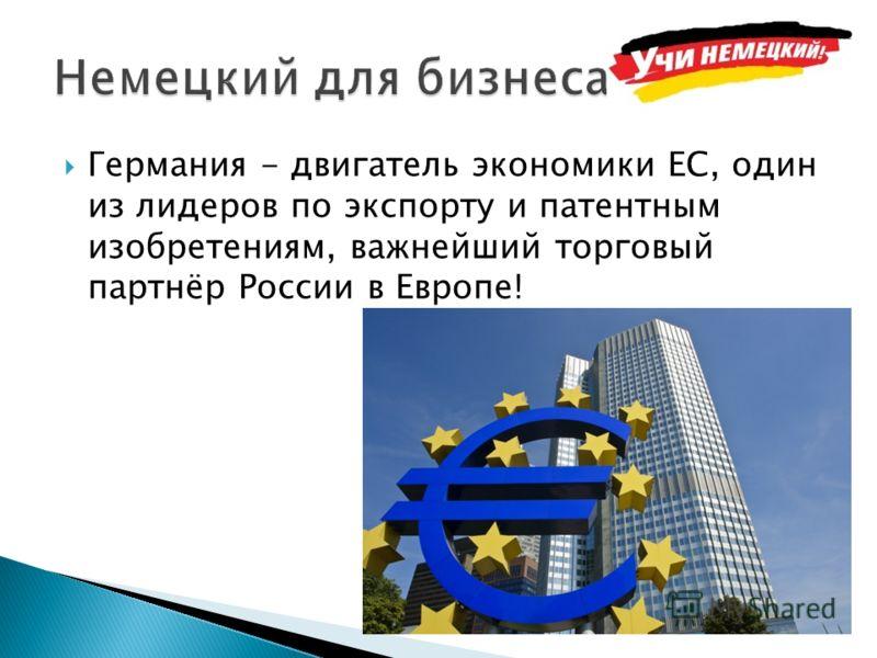 Германия - двигатель экономики ЕС, один из лидеров по экспорту и патентным изобретениям, важнейший торговый партнёр России в Европе!