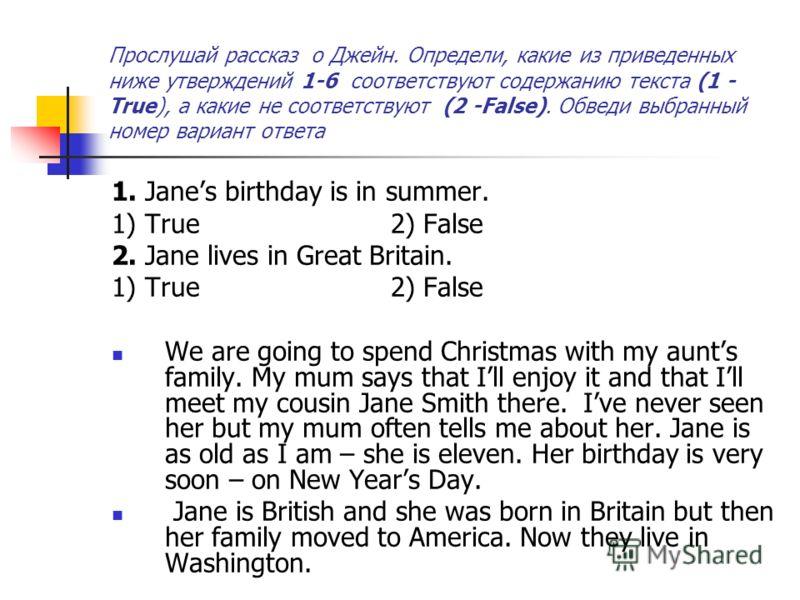 Прослушай рассказ о Джейн. Определи, какие из приведенных ниже утверждений 1-6 соответствуют содержанию текста (1 - True), а какие не соответствуют (2 -False). Обведи выбранный номер вариант ответа 1. Janes birthday is in summer. 1) True 2) False 2.