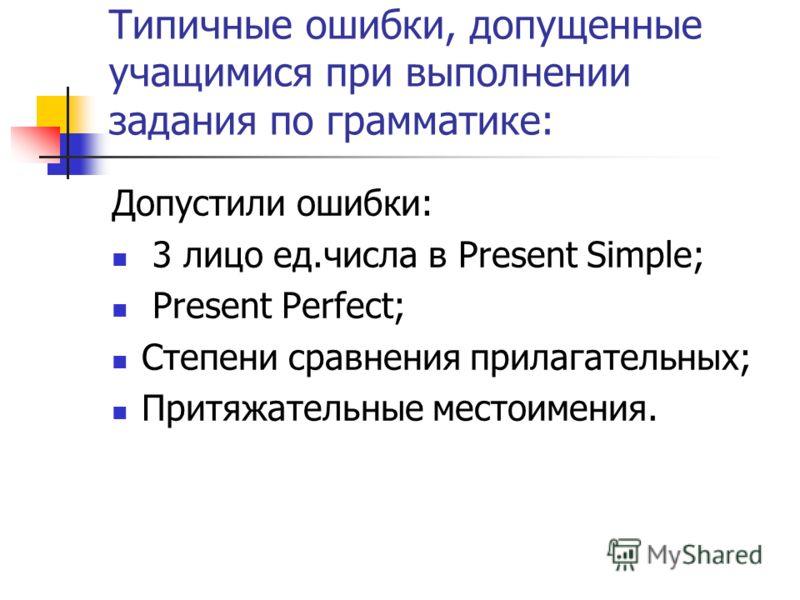 Типичные ошибки, допущенные учащимися при выполнении задания по грамматике: Допустили ошибки: 3 лицо ед.числа в Present Simple; Present Perfect; Степени сравнения прилагательных; Притяжательные местоимения.
