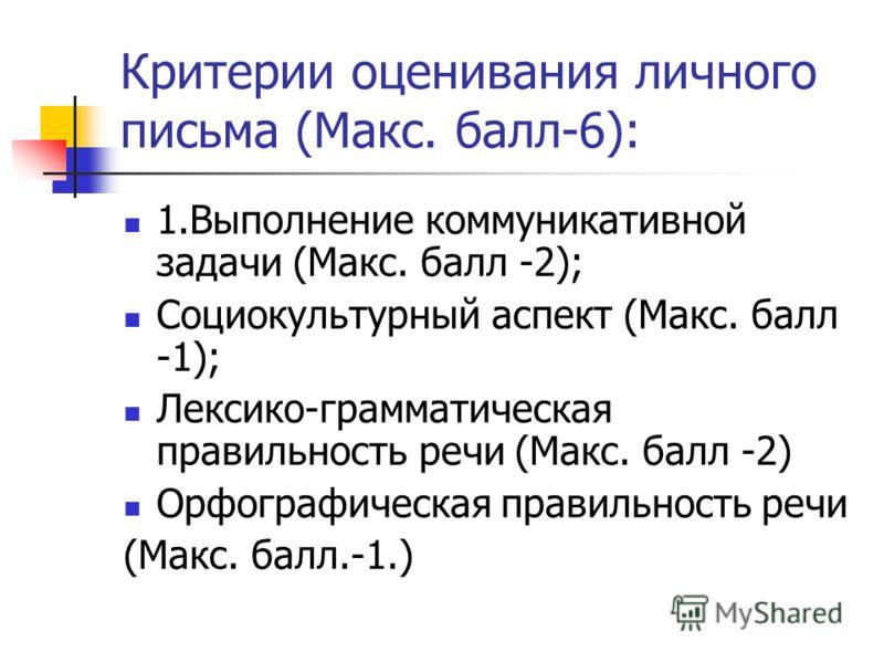 Критерии оценивания личного письма (Макс. балл-6): 1.Выполнение коммуникативной задачи (Макс. балл -2); Социокультурный аспект (Макс. балл -1); Лексико-грамматическая правильность речи (Макс. балл -2) Орфографическая правильность речи (Макс. балл.-1.