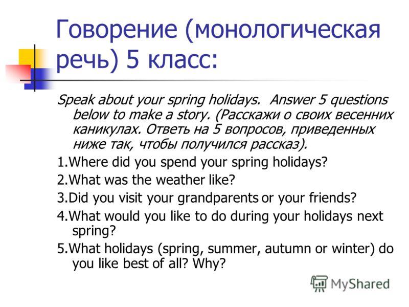 Говорение (монологическая речь) 5 класс: Speak about your spring holidays. Answer 5 questions below to make a story. (Расскажи о своих весенних каникулах. Ответь на 5 вопросов, приведенных ниже так, чтобы получился рассказ). 1.Where did you spend you