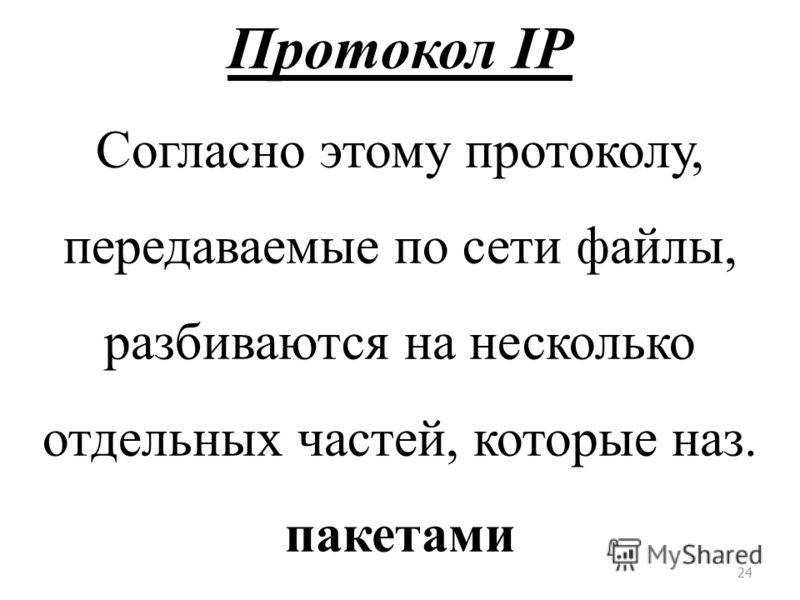 24 Протокол IP Согласно этому протоколу, передаваемые по сети файлы, разбиваются на несколько отдельных частей, которые наз. пакетами