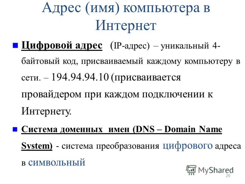 26 Адрес (имя) компьютера в Интернет Цифровой адрес ( IP-адрес) – уникальный 4- байтовый код, присваиваемый каждому компьютеру в сети. – 194.94.94.10 (присваивается провайдером при каждом подключении к Интернету. Система доменных имен (DNS – Domain N
