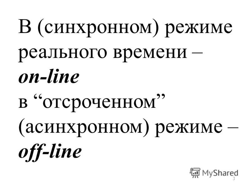 3 В (синхронном) режиме реального времени – on-line в отсроченном (асинхронном) режиме – off-line