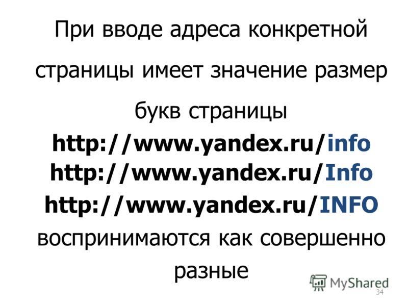 34 При вводе адреса конкретной страницы имеет значение размер букв страницы http://www.yandex.ru/info http://www.yandex.ru/Info http://www.yandex.ru/INFO воспринимаются как совершенно разные