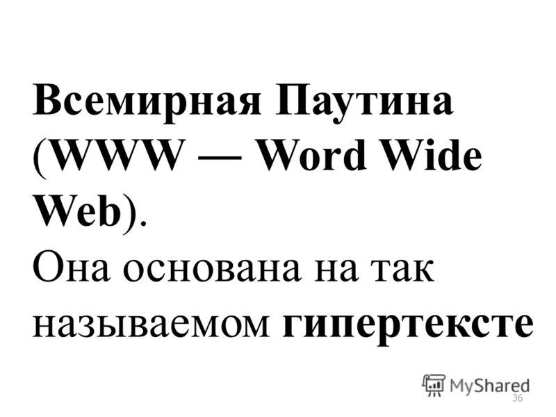 36 Всемирная Паутина (WWW Word Wide Web). Она основана на так называемом гипертексте