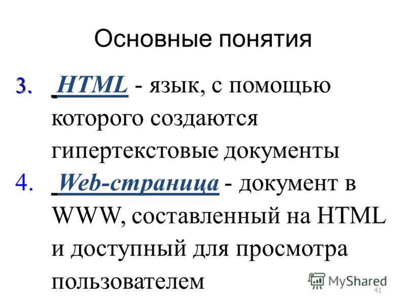 Основные понятия 41 3. 3. HTML - язык, с помощью которого создаются гипертекстовые документы 4. Web-страница - документ в WWW, составленный на HTML и доступный для просмотра пользователем