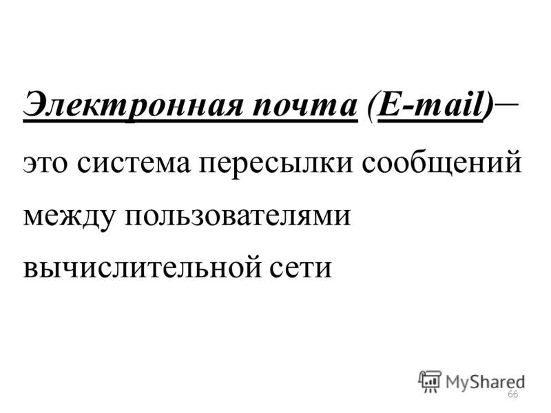 66 Электронная почта (E-mail) – это система пересылки сообщений между пользователями вычислительной сети