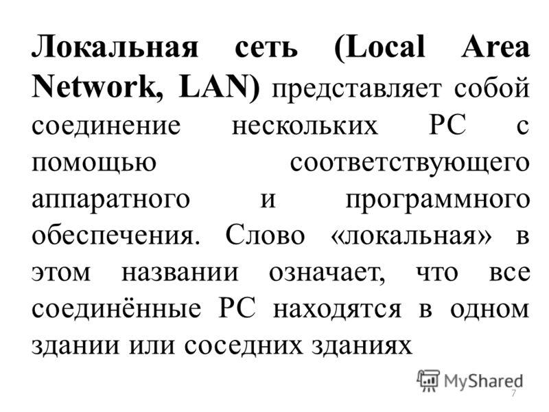 7 Локальная сеть (Local Area Network, LAN) представляет собой соединение нескольких РС с помощью соответствующего аппаратного и программного обеспечения. Слово «локальная» в этом названии означает, что все соединённые РС находятся в одном здании или